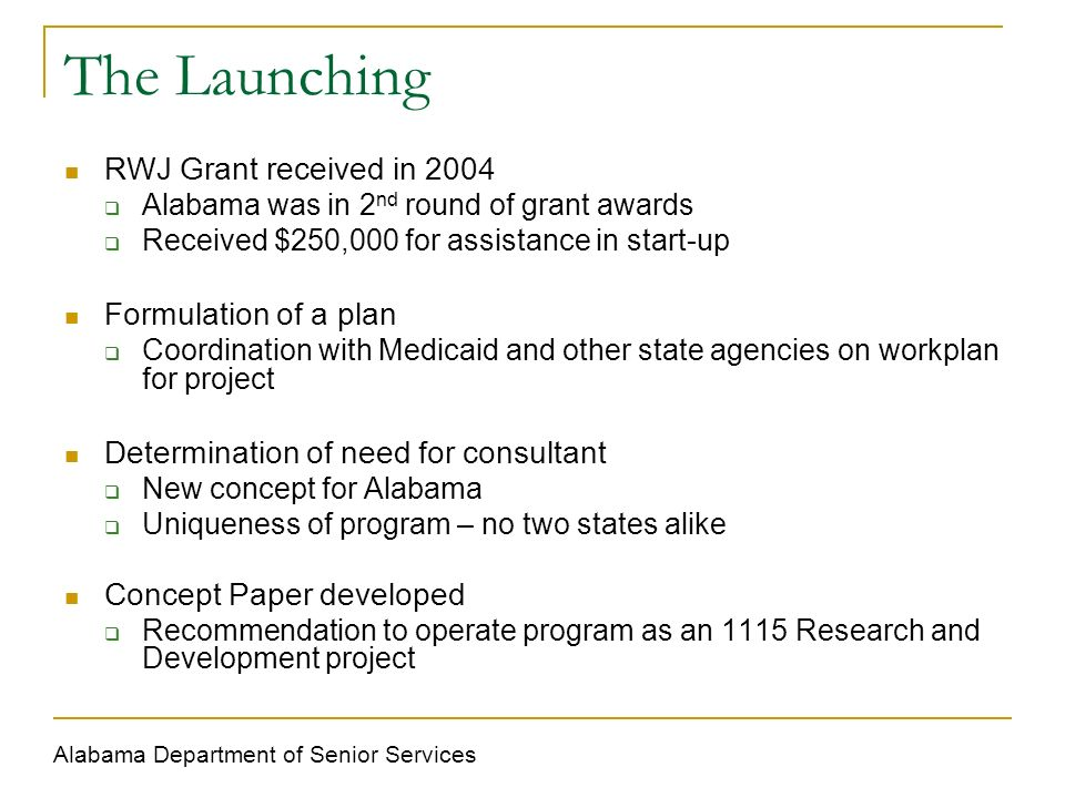The Launching RWJ Grant received in 2004 Alabama was in 2 nd round of grant awards Received $250,000 for assistance in start-up Formulation of a plan Coordination with Medicaid and other state agencies on workplan for project Determination of need for consultant New concept for Alabama Uniqueness of program – no two states alike Concept Paper developed Recommendation to operate program as an 1115 Research and Development project Alabama Department of Senior Services