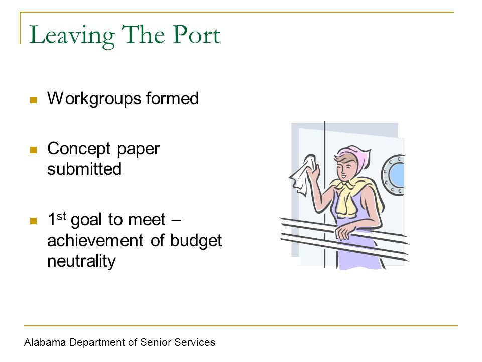 Leaving The Port Workgroups formed Concept paper submitted 1 st goal to meet – achievement of budget neutrality Alabama Department of Senior Services