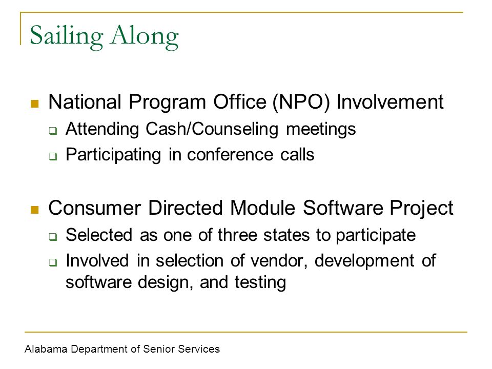 Sailing Along National Program Office (NPO) Involvement Attending Cash/Counseling meetings Participating in conference calls Consumer Directed Module Software Project Selected as one of three states to participate Involved in selection of vendor, development of software design, and testing Alabama Department of Senior Services