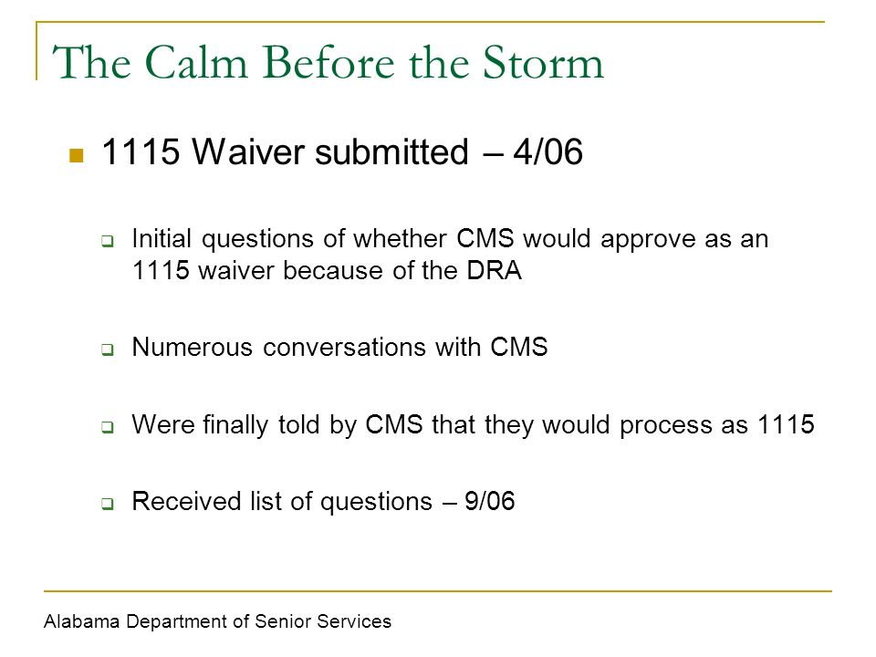 The Calm Before the Storm 1115 Waiver submitted – 4/06 Initial questions of whether CMS would approve as an 1115 waiver because of the DRA Numerous conversations with CMS Were finally told by CMS that they would process as 1115 Received list of questions – 9/06 Alabama Department of Senior Services