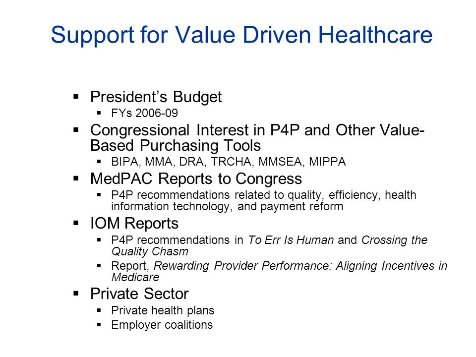 Support for Value Driven Healthcare Presidents Budget FYs 2006-09 Congressional Interest in P4P and Other Value- Based Purchasing Tools BIPA, MMA, DRA, TRCHA, MMSEA, MIPPA MedPAC Reports to Congress P4P recommendations related to quality, efficiency, health information technology, and payment reform IOM Reports P4P recommendations in To Err Is Human and Crossing the Quality Chasm Report, Rewarding Provider Performance: Aligning Incentives in Medicare Private Sector Private health plans Employer coalitions