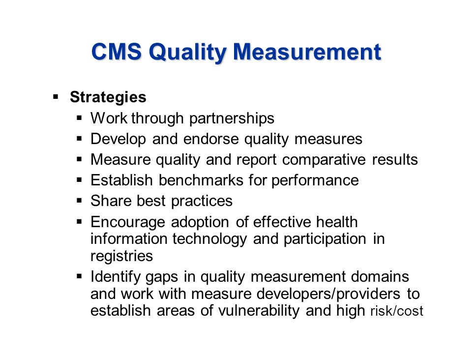 CMS Quality Measurement Strategies Work through partnerships Develop and endorse quality measures Measure quality and report comparative results Establish benchmarks for performance Share best practices Encourage adoption of effective health information technology and participation in registries Identify gaps in quality measurement domains and work with measure developers/providers to establish areas of vulnerability and high risk/cost
