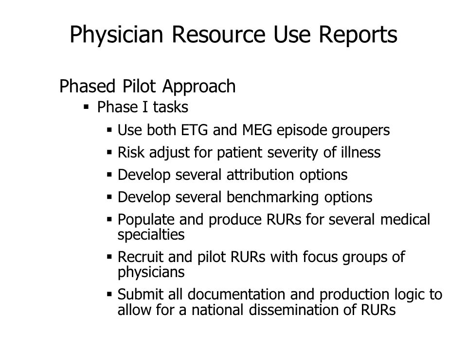 Physician Resource Use Reports Phased Pilot Approach Phase I tasks Use both ETG and MEG episode groupers Risk adjust for patient severity of illness Develop several attribution options Develop several benchmarking options Populate and produce RURs for several medical specialties Recruit and pilot RURs with focus groups of physicians Submit all documentation and production logic to allow for a national dissemination of RURs