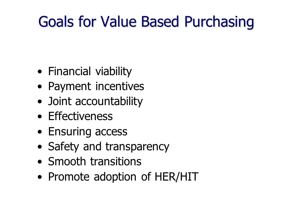 Goals for Value Based Purchasing Financial viability Payment incentives Joint accountability Effectiveness Ensuring access Safety and transparency Smooth transitions Promote adoption of HER/HIT