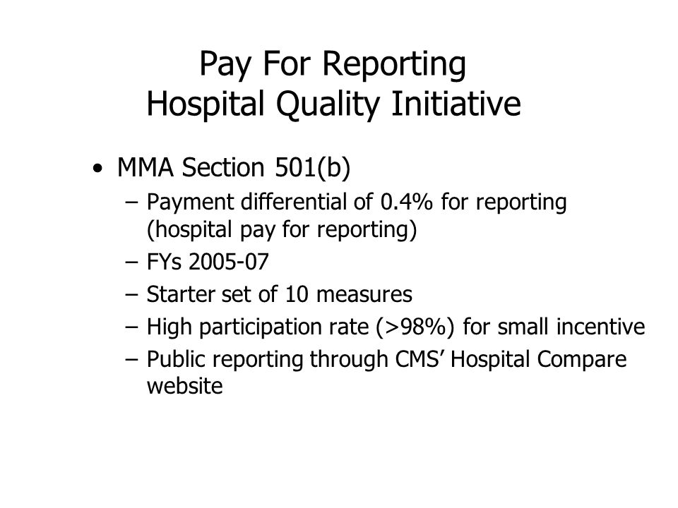 Pay For Reporting Hospital Quality Initiative MMA Section 501(b) –Payment differential of 0.4% for reporting (hospital pay for reporting) –FYs 2005-07 –Starter set of 10 measures –High participation rate (>98%) for small incentive –Public reporting through CMS Hospital Compare website