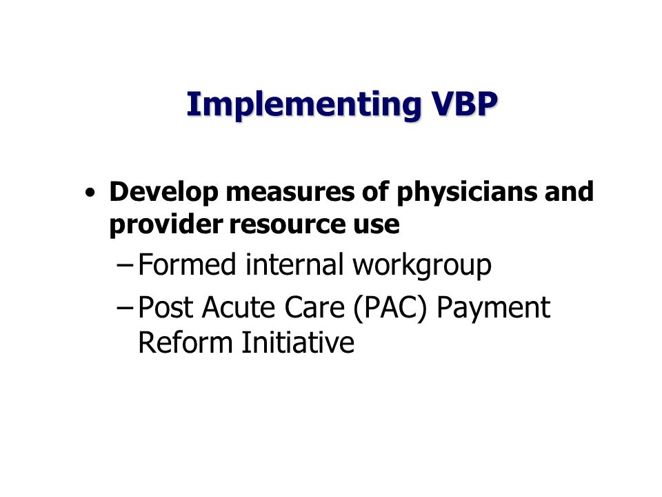 Implementing VBP Develop measures of physicians and provider resource use –Formed internal workgroup –Post Acute Care (PAC) Payment Reform Initiative