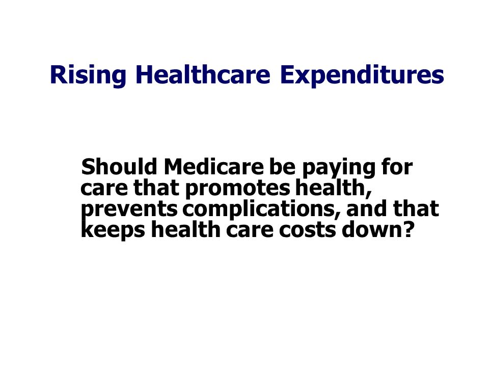 Rising Healthcare Expenditures Should Medicare be paying for care that promotes health, prevents complications, and that keeps health care costs down?