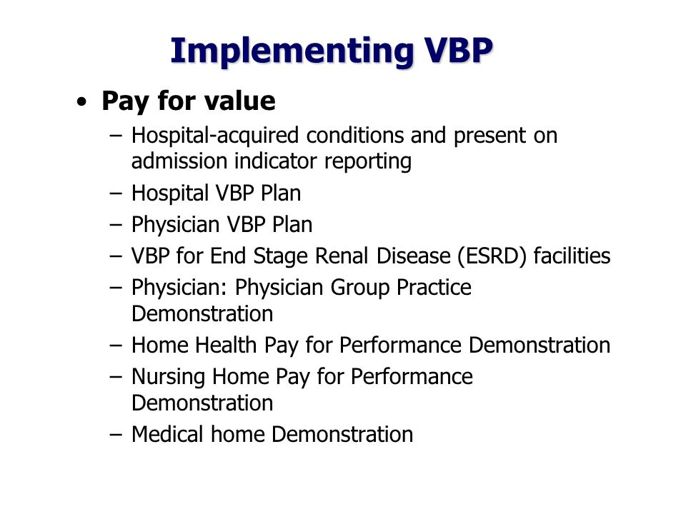 Implementing VBP Pay for value –Hospital-acquired conditions and present on admission indicator reporting –Hospital VBP Plan –Physician VBP Plan –VBP for End Stage Renal Disease (ESRD) facilities –Physician: Physician Group Practice Demonstration –Home Health Pay for Performance Demonstration –Nursing Home Pay for Performance Demonstration –Medical home Demonstration