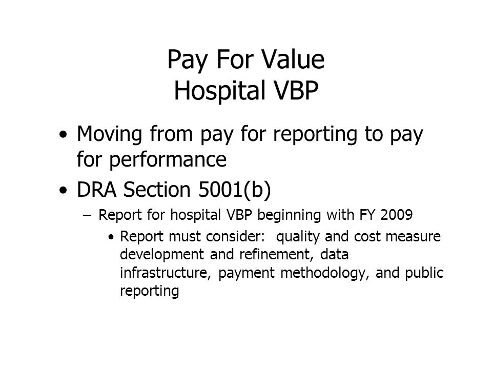 Pay For Value Hospital VBP Moving from pay for reporting to pay for performance DRA Section 5001(b) –Report for hospital VBP beginning with FY 2009 Report must consider: quality and cost measure development and refinement, data infrastructure, payment methodology, and public reporting