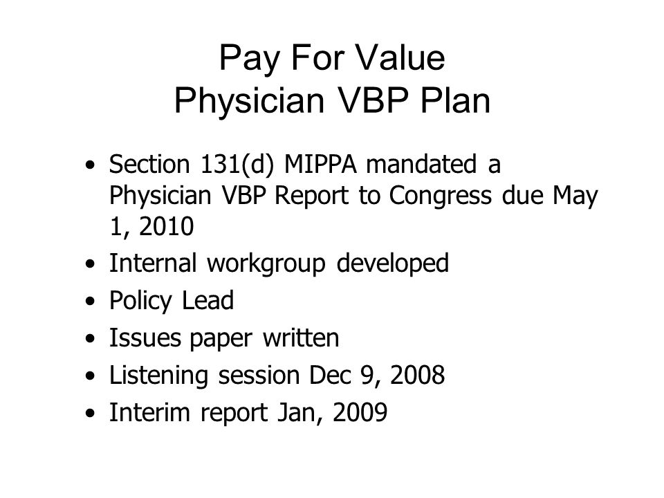 Pay For Value Physician VBP Plan Section 131(d) MIPPA mandated a Physician VBP Report to Congress due May 1, 2010 Internal workgroup developed Policy Lead Issues paper written Listening session Dec 9, 2008 Interim report Jan, 2009