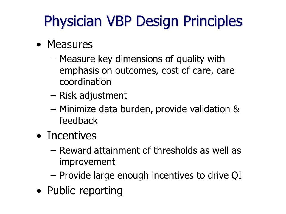 Physician VBP Design Principles Measures –Measure key dimensions of quality with emphasis on outcomes, cost of care, care coordination –Risk adjustment –Minimize data burden, provide validation & feedback Incentives –Reward attainment of thresholds as well as improvement –Provide large enough incentives to drive QI Public reporting