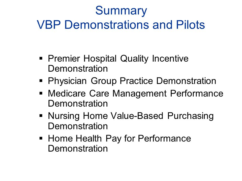 Summary VBP Demonstrations and Pilots Premier Hospital Quality Incentive Demonstration Physician Group Practice Demonstration Medicare Care Management Performance Demonstration Nursing Home Value-Based Purchasing Demonstration Home Health Pay for Performance Demonstration