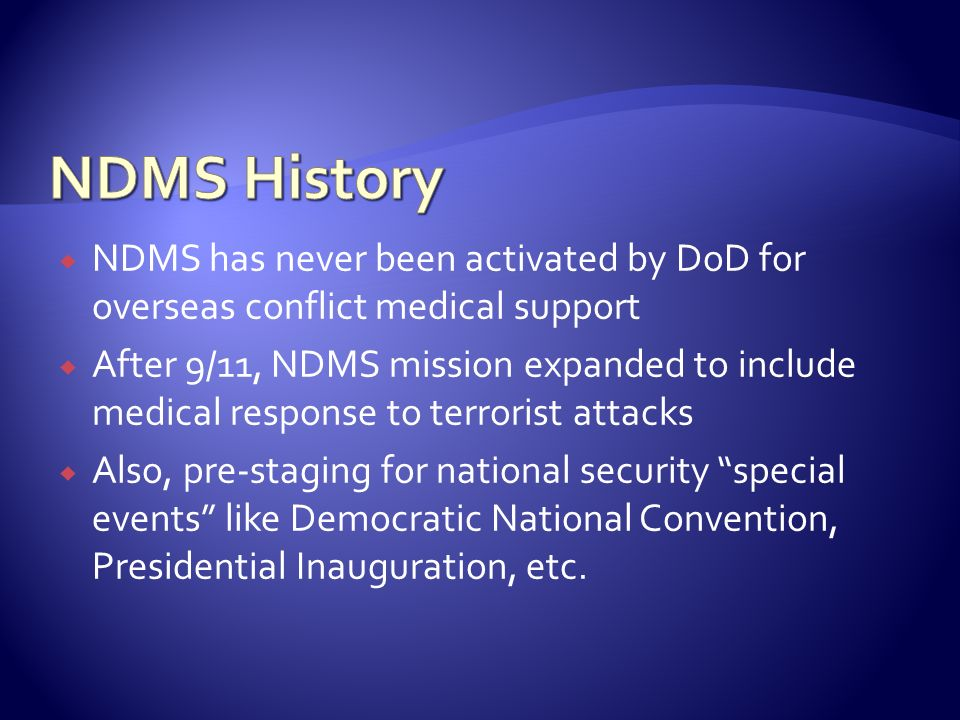 NDMS has never been activated by DoD for overseas conflict medical support After 9/11, NDMS mission expanded to include medical response to terrorist