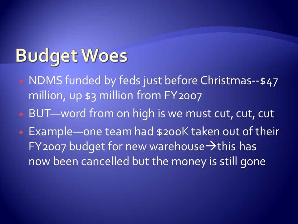 NDMS funded by feds just before Christmas--$47 million, up $3 million from FY2007 BUTword from on high is we must cut, cut, cut Exampleone team had $2