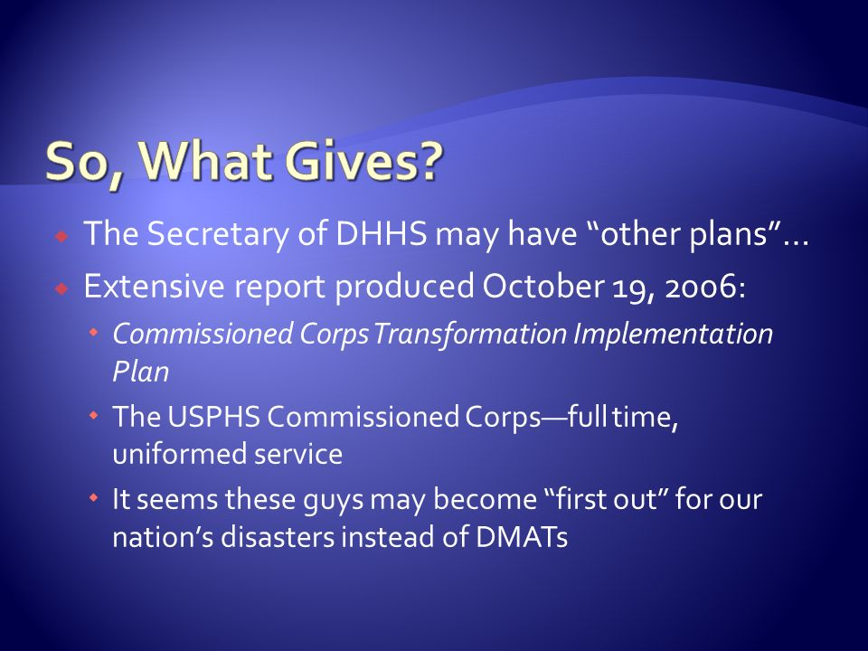 The Secretary of DHHS may have other plans… Extensive report produced Oct0ber 19, 2006: Commissioned Corps Transformation Implementation Plan The USPH