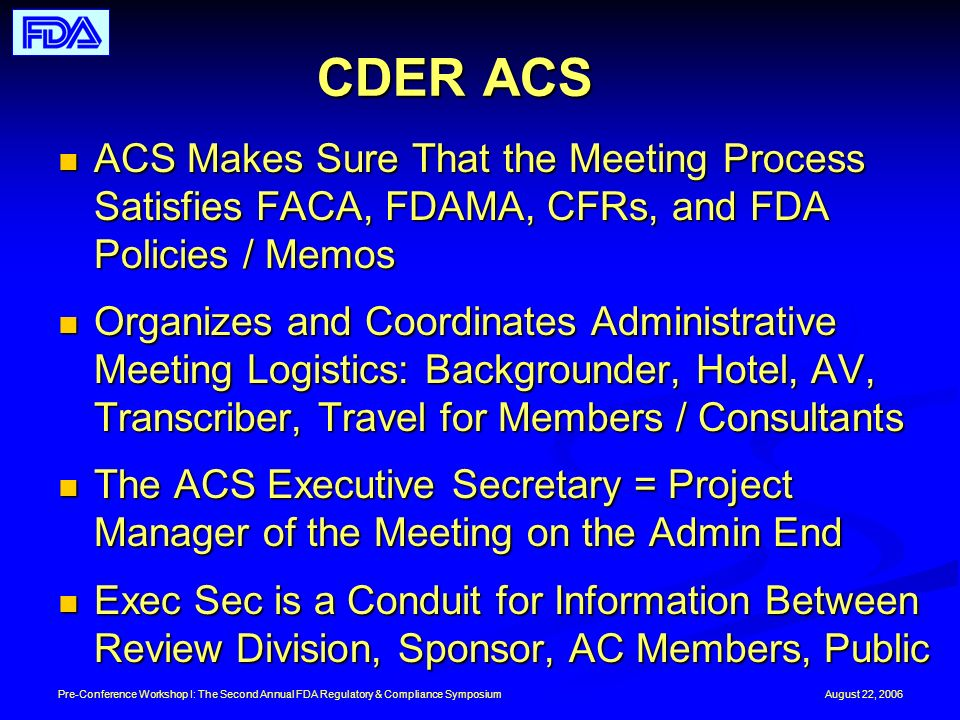 August 22, 2006Pre-Conference Workshop I: The Second Annual FDA Regulatory & Compliance Symposium CDER ACS ACS Makes Sure That the Meeting Process Satisfies FACA, FDAMA, CFRs, and FDA Policies / Memos ACS Makes Sure That the Meeting Process Satisfies FACA, FDAMA, CFRs, and FDA Policies / Memos Organizes and Coordinates Administrative Meeting Logistics: Backgrounder, Hotel, AV, Transcriber, Travel for Members / Consultants Organizes and Coordinates Administrative Meeting Logistics: Backgrounder, Hotel, AV, Transcriber, Travel for Members / Consultants The ACS Executive Secretary = Project Manager of the Meeting on the Admin End The ACS Executive Secretary = Project Manager of the Meeting on the Admin End Exec Sec is a Conduit for Information Between Review Division, Sponsor, AC Members, Public Exec Sec is a Conduit for Information Between Review Division, Sponsor, AC Members, Public
