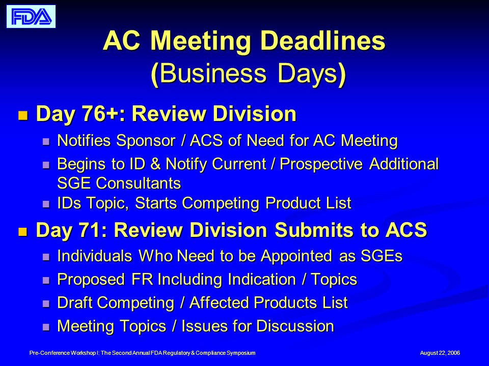 August 22, 2006Pre-Conference Workshop I: The Second Annual FDA Regulatory & Compliance Symposium AC Meeting Deadlines (Business Days) Day 76+: Review Division Day 76+: Review Division Notifies Sponsor / ACS of Need for AC Meeting Notifies Sponsor / ACS of Need for AC Meeting Begins to ID & Notify Current / Prospective Additional SGE Consultants Begins to ID & Notify Current / Prospective Additional SGE Consultants IDs Topic, Starts Competing Product List IDs Topic, Starts Competing Product List Day 71: Review Division Submits to ACS Day 71: Review Division Submits to ACS Individuals Who Need to be Appointed as SGEs Individuals Who Need to be Appointed as SGEs Proposed FR Including Indication / Topics Proposed FR Including Indication / Topics Draft Competing / Affected Products List Draft Competing / Affected Products List Meeting Topics / Issues for Discussion Meeting Topics / Issues for Discussion