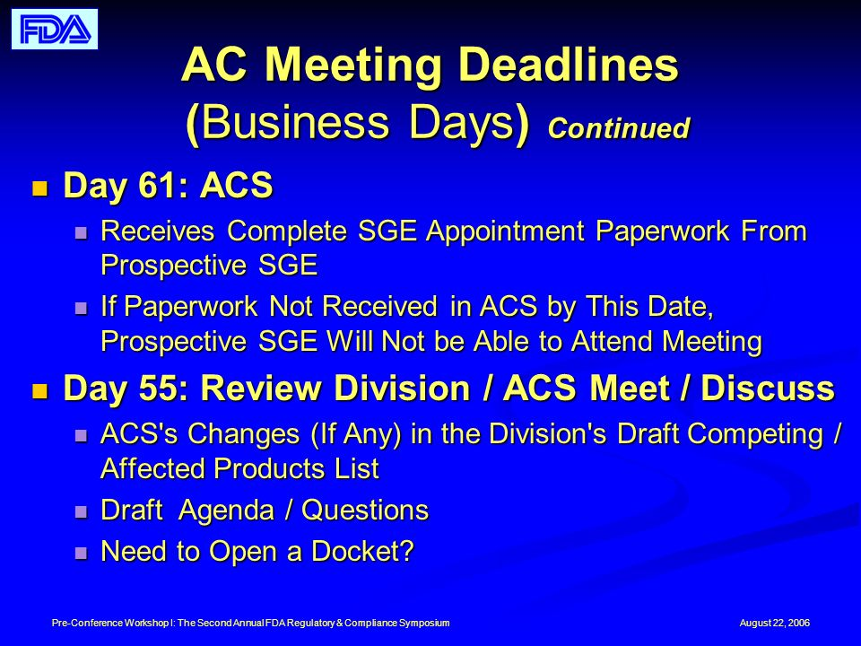 August 22, 2006Pre-Conference Workshop I: The Second Annual FDA Regulatory & Compliance Symposium AC Meeting Deadlines (Business Days) Continued Day 61: ACS Day 61: ACS Receives Complete SGE Appointment Paperwork From Prospective SGE Receives Complete SGE Appointment Paperwork From Prospective SGE If Paperwork Not Received in ACS by This Date, Prospective SGE Will Not be Able to Attend Meeting If Paperwork Not Received in ACS by This Date, Prospective SGE Will Not be Able to Attend Meeting Day 55: Review Division / ACS Meet / Discuss Day 55: Review Division / ACS Meet / Discuss ACS s Changes (If Any) in the Division s Draft Competing / Affected Products List ACS s Changes (If Any) in the Division s Draft Competing / Affected Products List Draft Agenda / Questions Draft Agenda / Questions Need to Open a Docket.