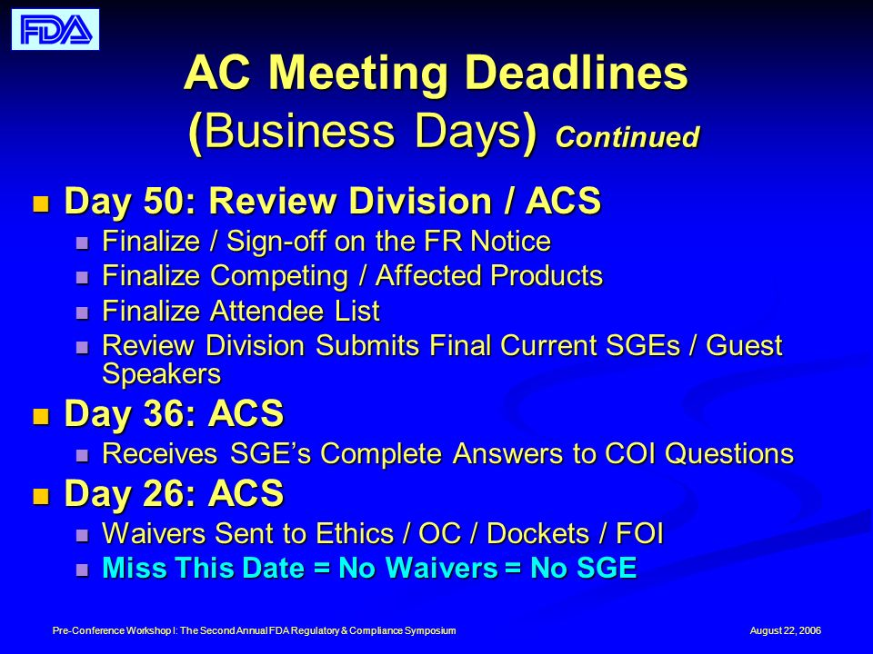 August 22, 2006Pre-Conference Workshop I: The Second Annual FDA Regulatory & Compliance Symposium AC Meeting Deadlines (Business Days) Continued Day 50: Review Division / ACS Day 50: Review Division / ACS Finalize / Sign-off on the FR Notice Finalize / Sign-off on the FR Notice Finalize Competing / Affected Products Finalize Competing / Affected Products Finalize Attendee List Finalize Attendee List Review Division Submits Final Current SGEs / Guest Speakers Review Division Submits Final Current SGEs / Guest Speakers Day 36: ACS Day 36: ACS Receives SGEs Complete Answers to COI Questions Receives SGEs Complete Answers to COI Questions Day 26: ACS Day 26: ACS Waivers Sent to Ethics / OC / Dockets / FOI Waivers Sent to Ethics / OC / Dockets / FOI Miss This Date = No Waivers = No SGE Miss This Date = No Waivers = No SGE