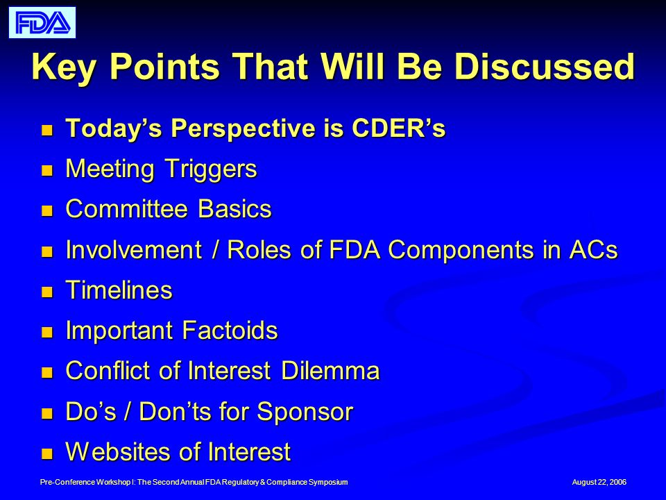August 22, 2006Pre-Conference Workshop I: The Second Annual FDA Regulatory & Compliance Symposium Key Points That Will Be Discussed Todays Perspective is CDERs Todays Perspective is CDERs Meeting Triggers Meeting Triggers Committee Basics Committee Basics Involvement / Roles of FDA Components in ACs Involvement / Roles of FDA Components in ACs Timelines Timelines Important Factoids Important Factoids Conflict of Interest Dilemma Conflict of Interest Dilemma Dos / Donts for Sponsor Dos / Donts for Sponsor Websites of Interest Websites of Interest