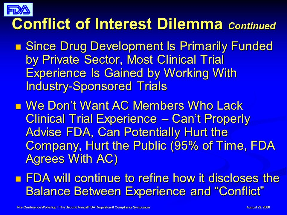 August 22, 2006Pre-Conference Workshop I: The Second Annual FDA Regulatory & Compliance Symposium Conflict of Interest Dilemma Continued Since Drug Development Is Primarily Funded by Private Sector, Most Clinical Trial Experience Is Gained by Working With Industry-Sponsored Trials Since Drug Development Is Primarily Funded by Private Sector, Most Clinical Trial Experience Is Gained by Working With Industry-Sponsored Trials We Dont Want AC Members Who Lack Clinical Trial Experience – Cant Properly Advise FDA, Can Potentially Hurt the Company, Hurt the Public (95% of Time, FDA Agrees With AC) We Dont Want AC Members Who Lack Clinical Trial Experience – Cant Properly Advise FDA, Can Potentially Hurt the Company, Hurt the Public (95% of Time, FDA Agrees With AC) FDA will continue to refine how it discloses the Balance Between Experience and Conflict FDA will continue to refine how it discloses the Balance Between Experience and Conflict