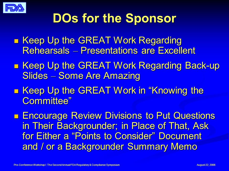August 22, 2006Pre-Conference Workshop I: The Second Annual FDA Regulatory & Compliance Symposium DOs for the Sponsor Keep Up the GREAT Work Regarding Rehearsals – Presentations are Excellent Keep Up the GREAT Work Regarding Rehearsals – Presentations are Excellent Keep Up the GREAT Work Regarding Back-up Slides – Some Are Amazing Keep Up the GREAT Work Regarding Back-up Slides – Some Are Amazing Keep Up the GREAT Work in Knowing the Committee Keep Up the GREAT Work in Knowing the Committee Encourage Review Divisions to Put Questions in Their Backgrounder; in Place of That, Ask for Either a Points to Consider Document and / or a Backgrounder Summary Memo Encourage Review Divisions to Put Questions in Their Backgrounder; in Place of That, Ask for Either a Points to Consider Document and / or a Backgrounder Summary Memo