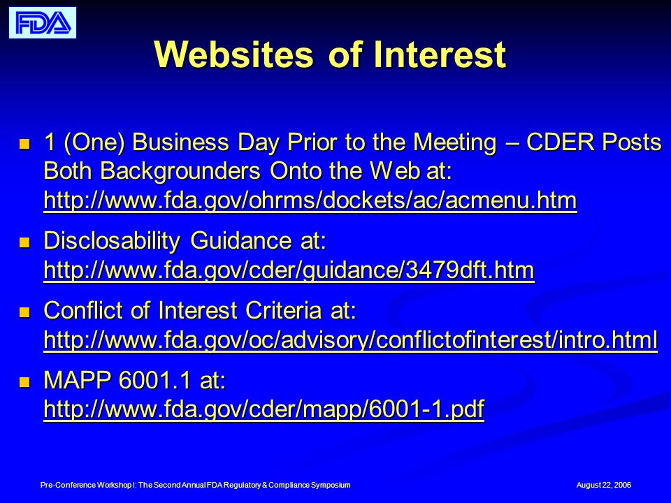 August 22, 2006Pre-Conference Workshop I: The Second Annual FDA Regulatory & Compliance Symposium Websites of Interest 1 (One) Business Day Prior to the Meeting – CDER Posts Both Backgrounders Onto the Web at: http://www.fda.gov/ohrms/dockets/ac/acmenu.htm 1 (One) Business Day Prior to the Meeting – CDER Posts Both Backgrounders Onto the Web at: http://www.fda.gov/ohrms/dockets/ac/acmenu.htm Disclosability Guidance at: http://www.fda.gov/cder/guidance/3479dft.htm Disclosability Guidance at: http://www.fda.gov/cder/guidance/3479dft.htm Conflict of Interest Criteria at: http://www.fda.gov/oc/advisory/conflictofinterest/intro.html Conflict of Interest Criteria at: http://www.fda.gov/oc/advisory/conflictofinterest/intro.html MAPP 6001.1 at: http://www.fda.gov/cder/mapp/6001-1.pdf MAPP 6001.1 at: http://www.fda.gov/cder/mapp/6001-1.pdf