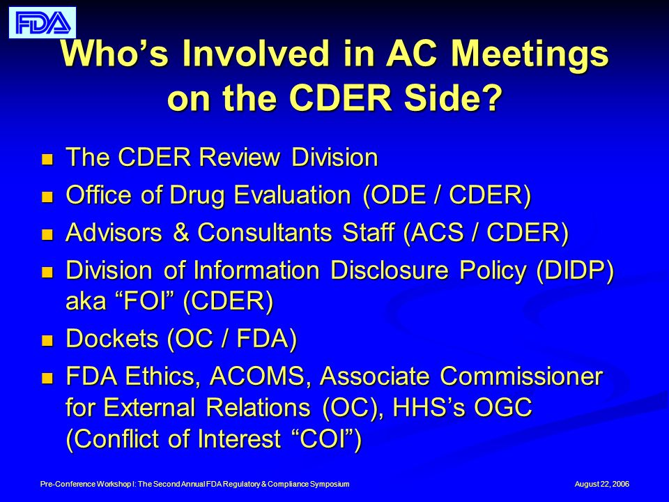 August 22, 2006Pre-Conference Workshop I: The Second Annual FDA Regulatory & Compliance Symposium Whos Involved in AC Meetings on the CDER Side.