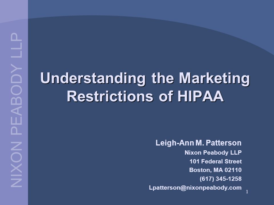 NIXON PEABODY LLP 1 Understanding the Marketing Restrictions of HIPAA Leigh-Ann M. Patterson Nixon Peabody LLP 101 Federal Street Boston, MA 02110 (61