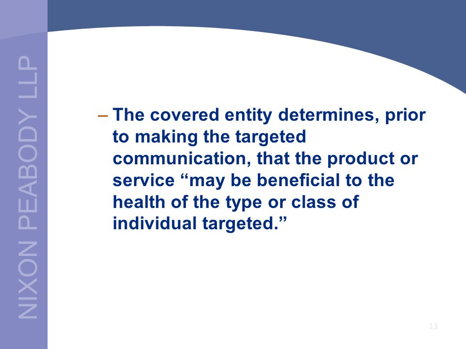 NIXON PEABODY LLP 13 –The covered entity determines, prior to making the targeted communication, that the product or service may be beneficial to the health of the type or class of individual targeted.
