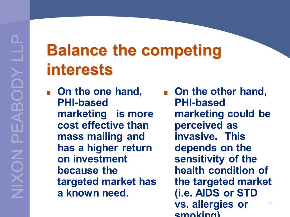 NIXON PEABODY LLP 16 Balance the competing interests On the one hand, PHI-based marketing is more cost effective than mass mailing and has a higher return on investment because the targeted market has a known need.