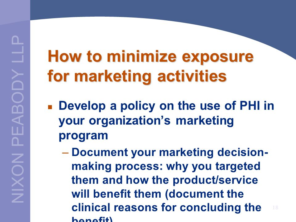 NIXON PEABODY LLP 18 How to minimize exposure for marketing activities Develop a policy on the use of PHI in your organizations marketing program –Document your marketing decision- making process: why you targeted them and how the product/service will benefit them (document the clinical reasons for concluding the benefit)