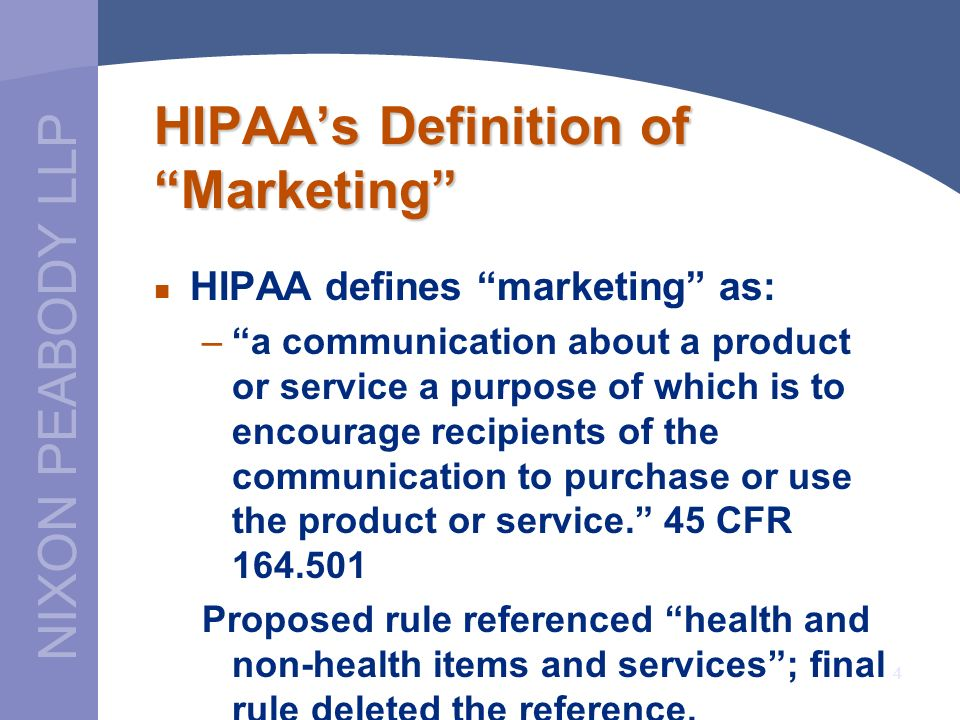 NIXON PEABODY LLP 4 HIPAAs Definition of Marketing HIPAA defines marketing as: –a communication about a product or service a purpose of which is to en