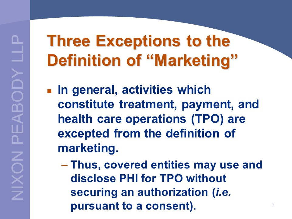 NIXON PEABODY LLP 5 Three Exceptions to the Definition of Marketing In general, activities which constitute treatment, payment, and health care operat
