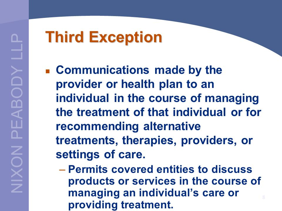 NIXON PEABODY LLP 8 Third Exception Communications made by the provider or health plan to an individual in the course of managing the treatment of that individual or for recommending alternative treatments, therapies, providers, or settings of care.