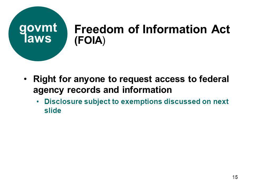 15 Right for anyone to request access to federal agency records and information Disclosure subject to exemptions discussed on next slide Freedom of In