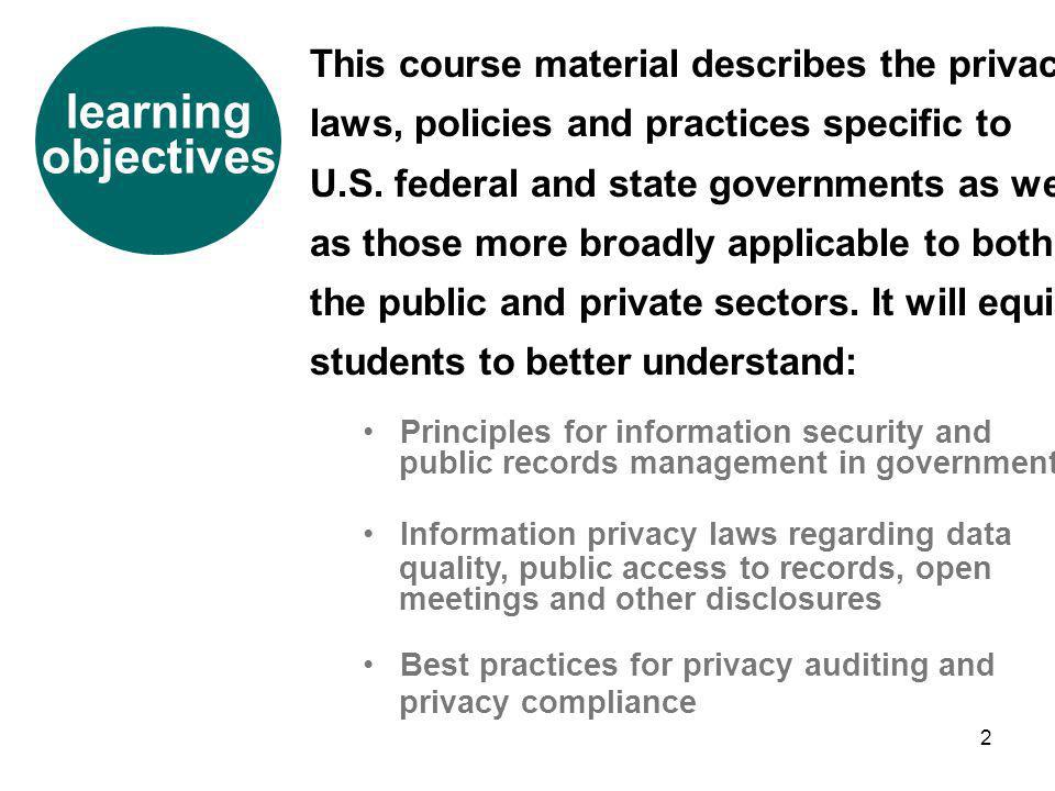 2 learning objectives This course material describes the privacy laws, policies and practices specific to U.S. federal and state governments as well a