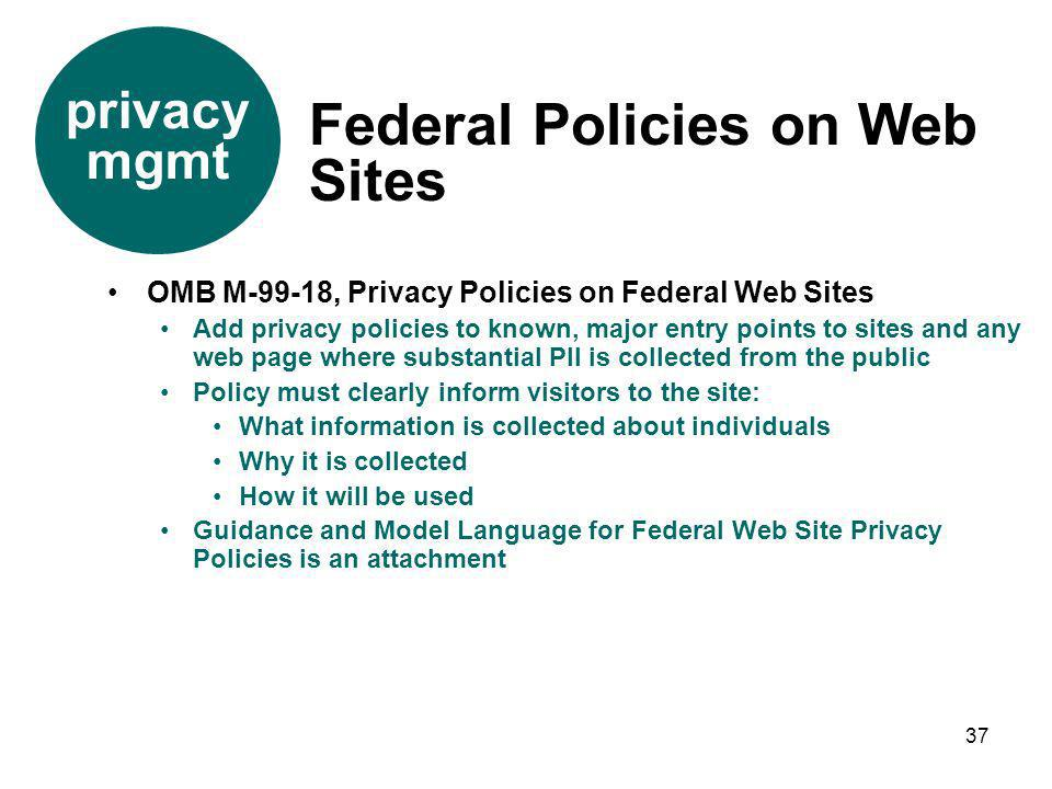 37 OMB M-99-18, Privacy Policies on Federal Web Sites Add privacy policies to known, major entry points to sites and any web page where substantial PI