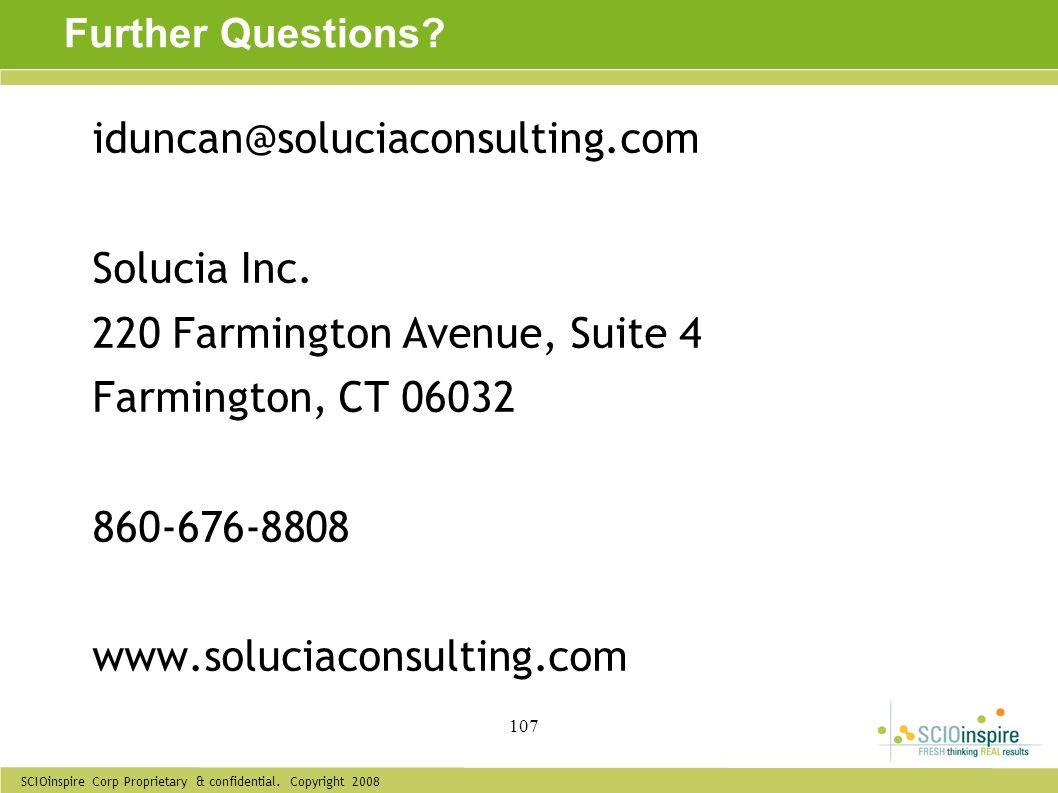 SCIOinspire Corp Proprietary & confidential. Copyright 2008 107 Further Questions? iduncan@soluciaconsulting.com Solucia Inc. 220 Farmington Avenue, S