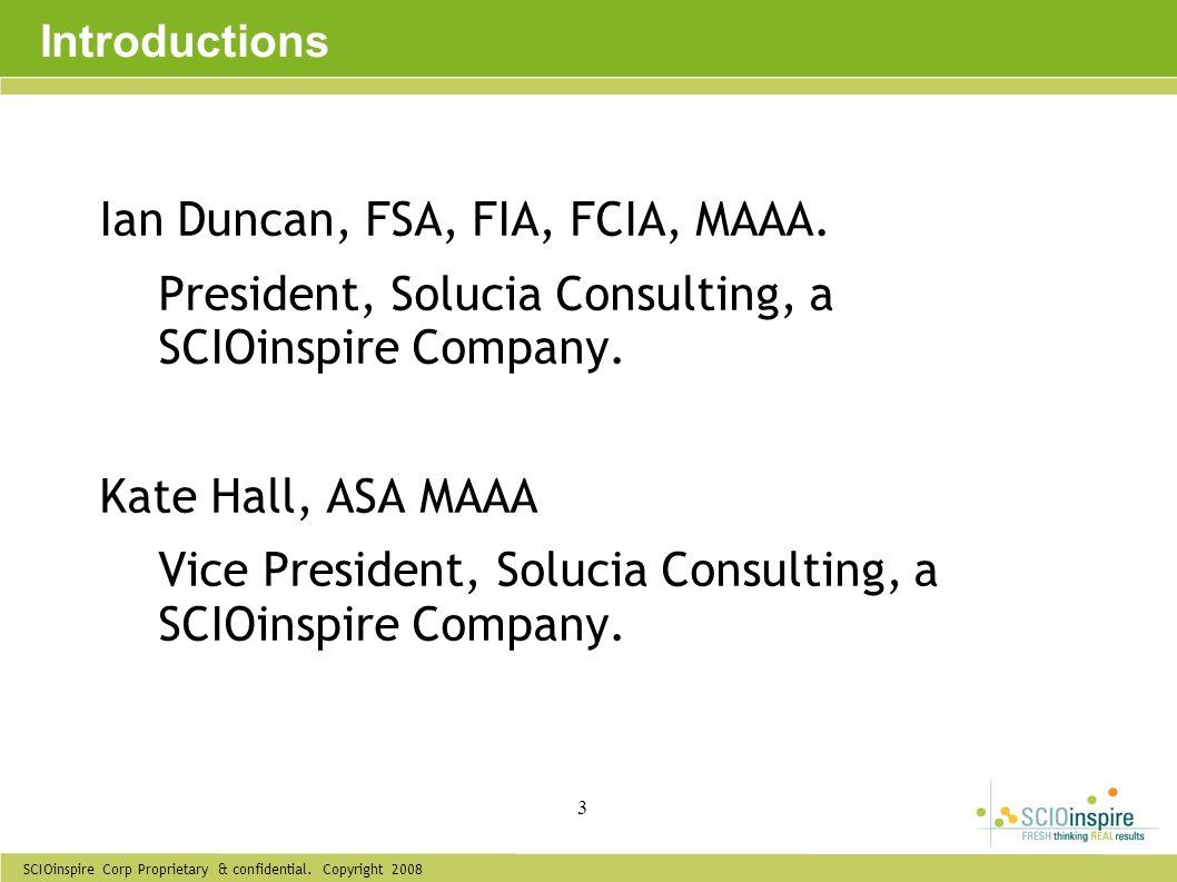 SCIOinspire Corp Proprietary & confidential. Copyright 2008 3 Introductions Ian Duncan, FSA, FIA, FCIA, MAAA. President, Solucia Consulting, a SCIOins