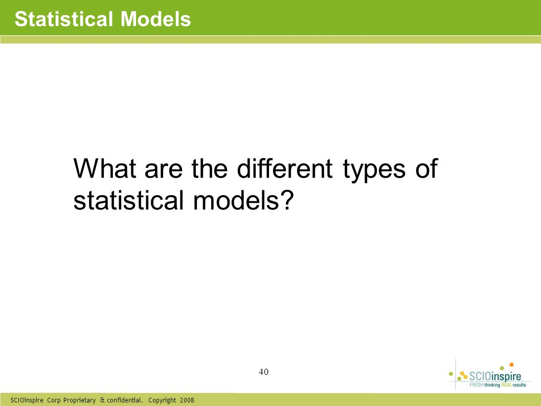 SCIOinspire Corp Proprietary & confidential. Copyright 2008 40 Statistical Models What are the different types of statistical models?