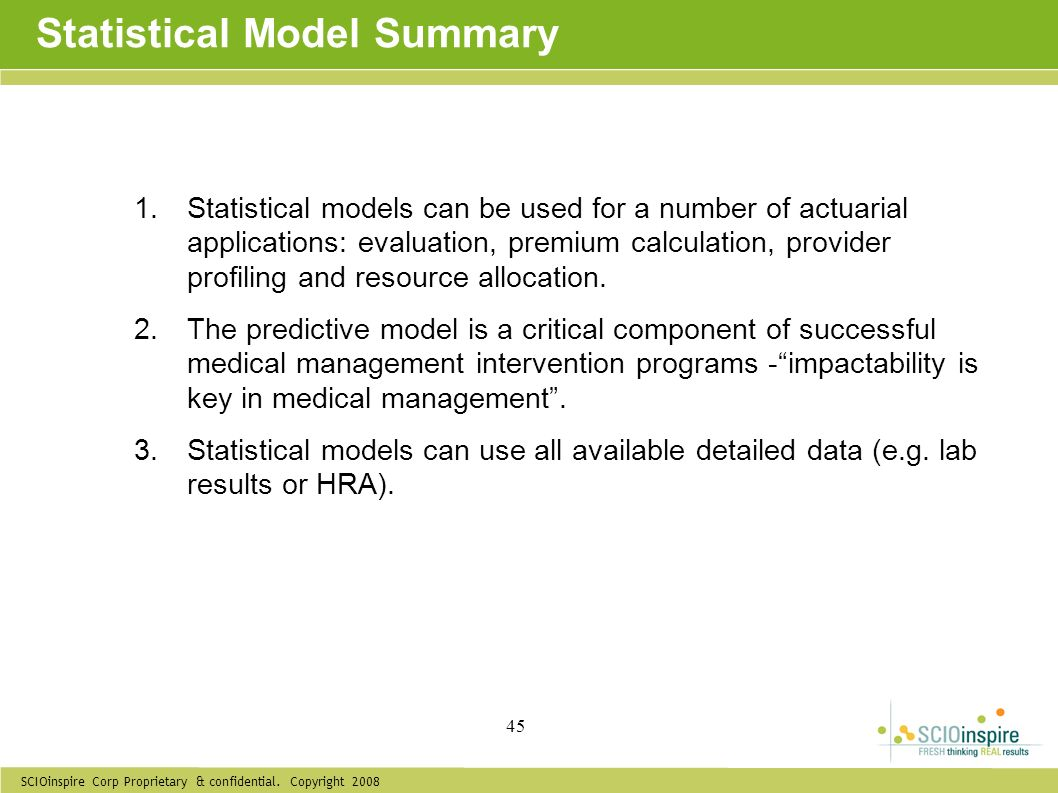 SCIOinspire Corp Proprietary & confidential. Copyright 2008 45 Statistical Model Summary 1.Statistical models can be used for a number of actuarial ap