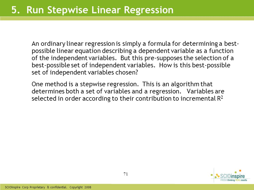 SCIOinspire Corp Proprietary & confidential. Copyright 2008 71 5. Run Stepwise Linear Regression An ordinary linear regression is simply a formula for
