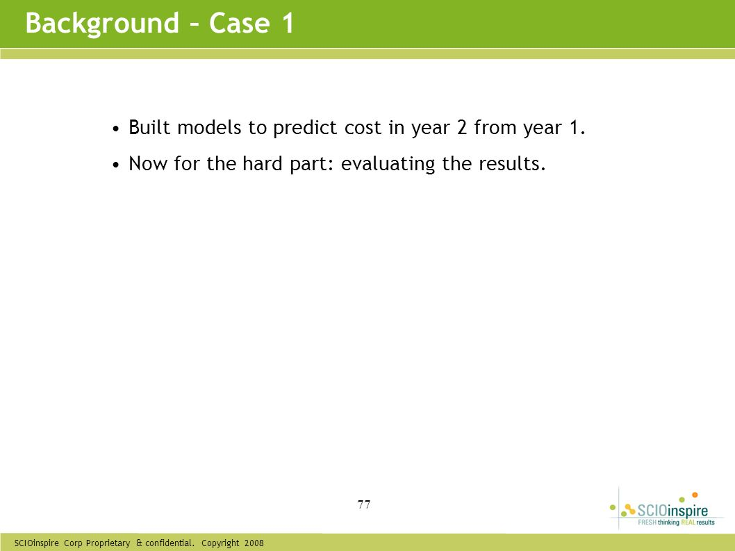 SCIOinspire Corp Proprietary & confidential. Copyright 2008 77 Built models to predict cost in year 2 from year 1. Now for the hard part: evaluating t