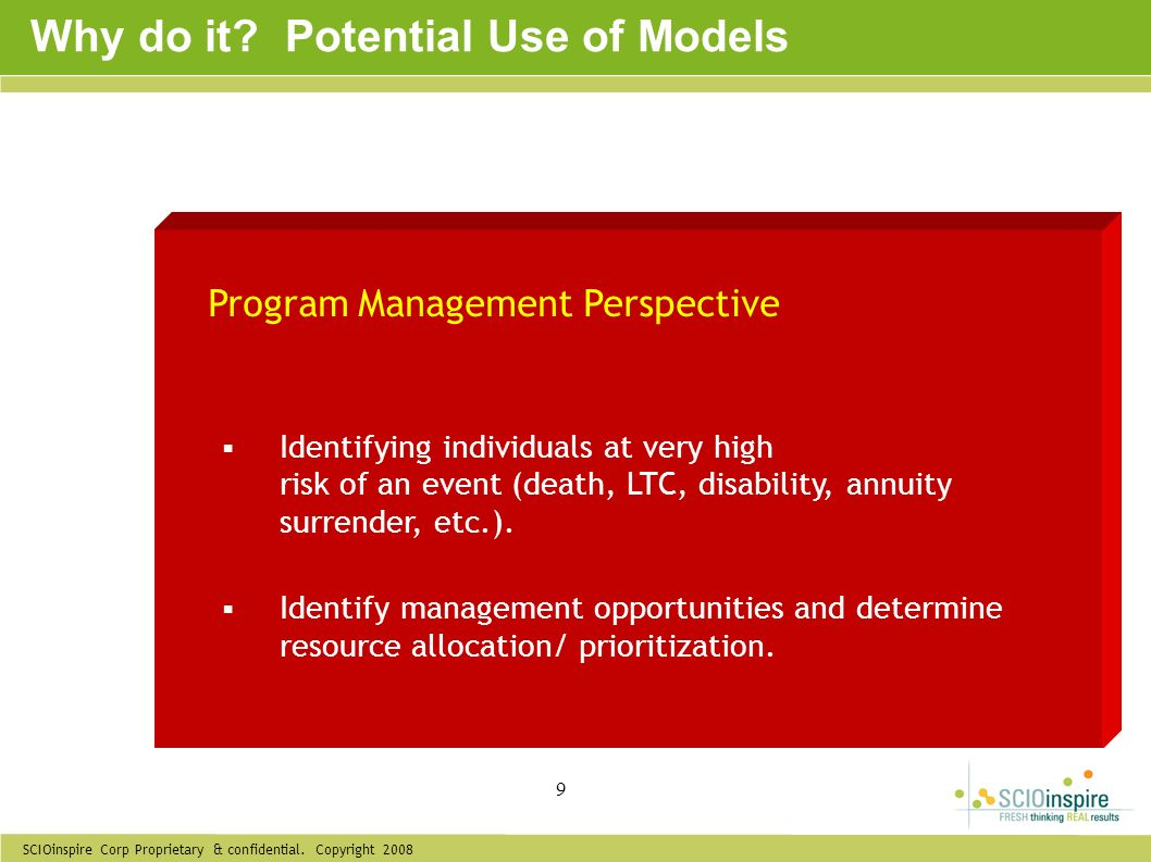 SCIOinspire Corp Proprietary & confidential. Copyright 2008 9 Why do it? Potential Use of Models Program Management Perspective Identifying individual
