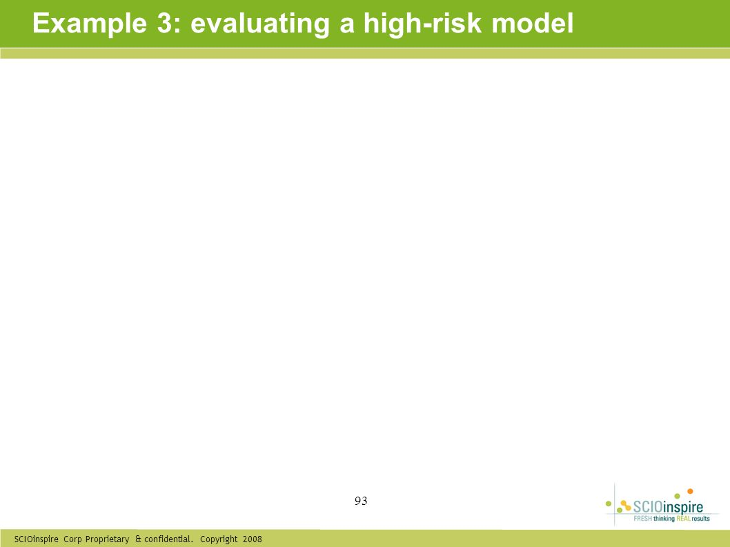 SCIOinspire Corp Proprietary & confidential. Copyright 2008 93 Example 3: evaluating a high-risk model