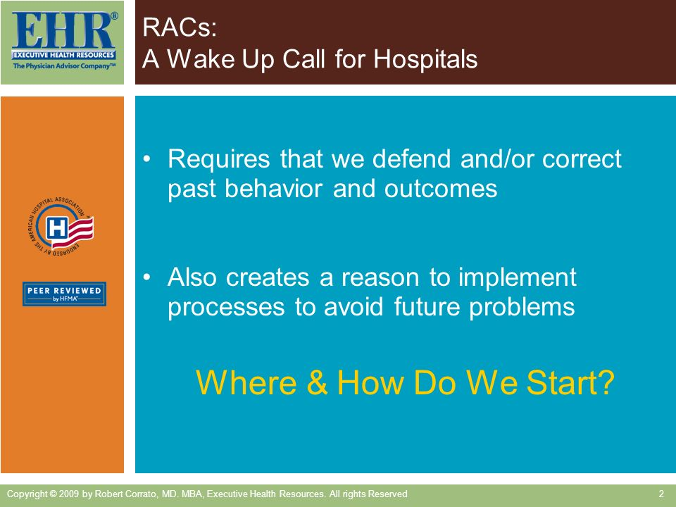 RACs: A Wake Up Call for Hospitals Requires that we defend and/or correct past behavior and outcomes Also creates a reason to implement processes to avoid future problems Where & How Do We Start.