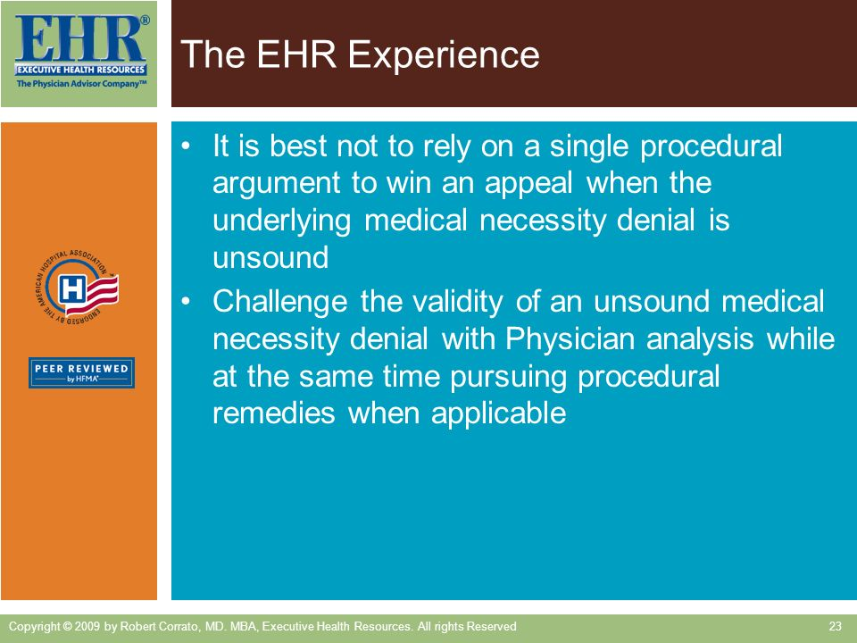 The EHR Experience It is best not to rely on a single procedural argument to win an appeal when the underlying medical necessity denial is unsound Challenge the validity of an unsound medical necessity denial with Physician analysis while at the same time pursuing procedural remedies when applicable Copyright © 2009 by Robert Corrato, MD.