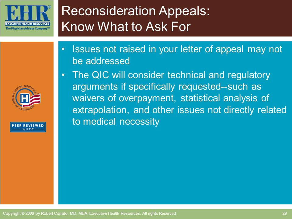 Reconsideration Appeals: Know What to Ask For Issues not raised in your letter of appeal may not be addressed The QIC will consider technical and regulatory arguments if specifically requested--such as waivers of overpayment, statistical analysis of extrapolation, and other issues not directly related to medical necessity Copyright © 2009 by Robert Corrato, MD.