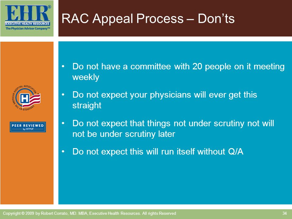 RAC Appeal Process – Donts Do not have a committee with 20 people on it meeting weekly Do not expect your physicians will ever get this straight Do not expect that things not under scrutiny not will not be under scrutiny later Do not expect this will run itself without Q/A Copyright © 2009 by Robert Corrato, MD.